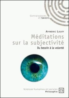 Méditations sur la subjectivité - Du besoin à la volonté-Aymeric Lauff