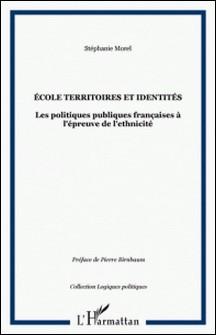 Ecole, territoires et identités - Les politiques publiques françaises à l'épreuve de l'ethnicité-Stéphanie Morel