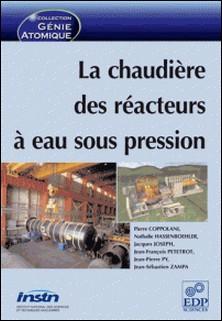 La chaudière des réacteurs à eau sous pression-Pierre Coppolani , Nathalie Hassenboehler , Jacques Joseph , Jean-François Petetrot , Collectif
