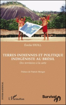Terres indiennes et politique indigéniste au Brésil - Des territoires à la carte-Emilie Stoll