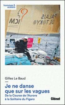 Je ne danse que sur les vagues - De la Course de l'Aurore à la Solitaire du Figaro-Gilles Le Baud