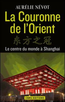 La couronne de l'Orient - Le centre du monde à Shanghai-Aurélie Névot