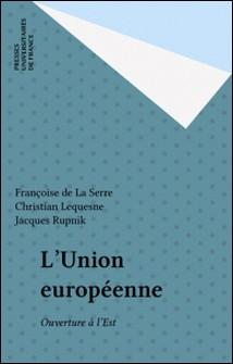 L'UNION EUROPEENNE . OUVERTURE A L'EST ?-La Serre , Lequesne , Jacques Rupnik