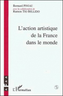 L'action artistique de la France dans le monde - Histoire de l'Association française d'action artistique (AFAA) de 1922 à nos jours-Bernard Piniau , Ramon Tio Bellido