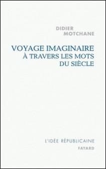 Voyage imaginaire à travers les mots du siècle-Didier Motchane