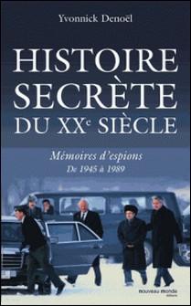 Histoire secrète du XXe siècle - Mémoires d'espions de 1945 à 1989-Yvonnick Denoël