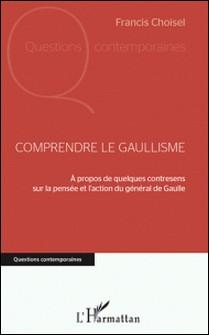 Comprendre le gaullisme - A propos de quelques contresens sur la pensée et l'action du général de Gaulle-Francis Choisel