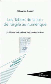 Les Tables de la loi : de l'argile au numérique - La diffusion de la règle de droit à travers les âges-Sébastien Evrard