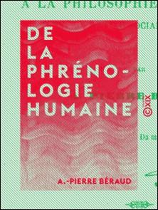 De la phrénologie humaine - Appliquée à la philosophie, aux mours et au socialisme-A.-Pierre Béraud
