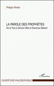 La parole des prophètes - De la Tora à Simone Weil et Gracchus Babeuf-Philippe Riviale
