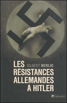 Les résistances allemandes à Hitler-Gilbert Merlio
