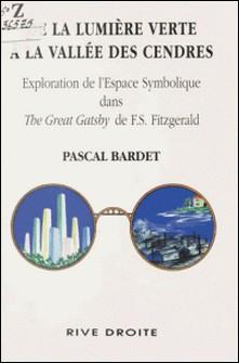 DE LA LUMIERE VERTE A LA VALLEE DES CENDRES. - Exploration symbolique dans The Great Gatsby de F.S. Fitzgerald-Pascal Bardet