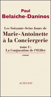Les soixante-seize jours de Marie-Antoinette à la Conciergerie Tome 1-Paul Belaiche- Daninos