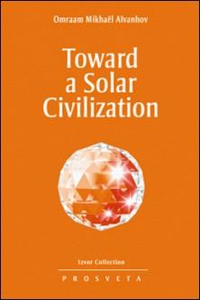 Toward a Solar Civilization-Omraam Mikhaël Aïvanhov