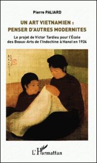 Un art vietnamien : penser d'autres modernités - Le projet de Victor Tardieu pour l'Ecole des Beaux-Arts de l'Indochine à Hanoï en 1924-Pierre Paliard