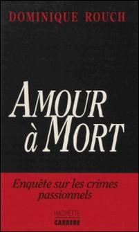 Amour à mort - Enquête sur les crimes passionnels-Dominique Rouch
