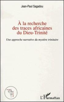 A la recherche des traces africaines du Dieu-Trinité - Une reprise de l'approche narrative du mystère trinitaire de bruno Forte-Jean-Paul Sagadou