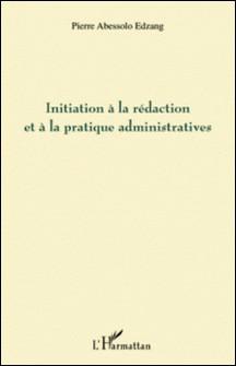 Initiation à la rédaction et à la pratique administratives-Pierre Abessolo Edzang