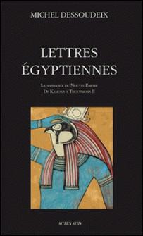 Lettres égyptiennes - La naissance du Nouvel Empire de Kamosis à Thoutmosis II-Michel Dessoudeix