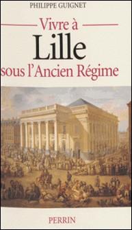 Vivre à Lille sous l'Ancien régime-Philippe Guignet