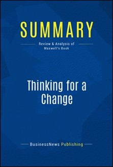 Summary: Thinking for a Change - Review and Analysis of Maxwell's Book-BusinessNews Publishing