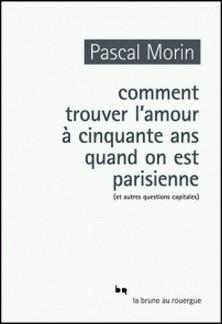 Comment trouver l'amour à cinquante ans quand on est parisienne (et autres questions capitales)-Pascal Morin