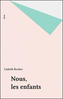 Nous, les enfants - Suivi d'un modeste mémorandum à l'usage des adultes-Lisbeth Rocher