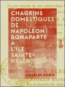 Chagrins domestiques de Napoléon Bonaparte à l'île Sainte-Hélène - Précédé de faits historiques de la plus haute importance, le tout de la main de Napoléon ou écrit sous sa dictée, ...-Charles Doris