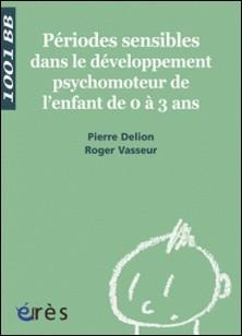 Périodes sensibles dans le développement psychomoteur de l'enfant de 0 à 3 ans-Pierre Delion , Roger Vasseur