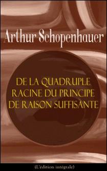 De la quadruple racine du principe de raison suffisante (L'édition intégrale)-Arthur Schopenhauer , J. A. Cantacuzène