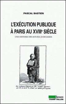 L'exécution publique à Paris au XVIIIe siècle - Une histoire des rituels judiciaires-Pascal Bastien