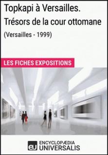 Topkapi à Versailles. Trésors de la cour ottomane (Versailles - 1999) - Les Fiches Exposition d'Universalis-Encyclopaedia Universalis