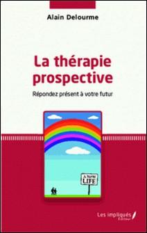 La thérapie prospective - Répondez présent à votre futur-Alain Delourme