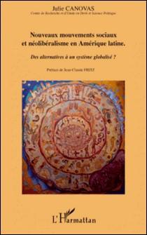 Nouveaux mouvements sociaux et néolibéralisme en Amérique latine - Des alternatives à un système globalisé ?-Julie Canovas