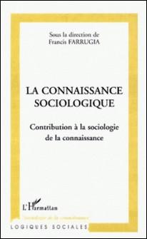 La connaissance sociologique. Contribution à la sociologie de la connaissance-Francis Farrugia , Collectif