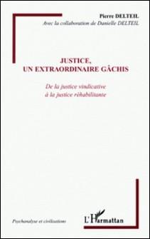 Justice, un extraordinaire gâchis - De la justice vindicative à la justice réhabilitante-Pierre Delteil