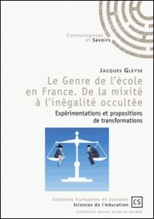 Le genre de l'école en France : de la mixité à l'inégalité occultée - Expérimentations et propositions de transformations-Jacques Gleyse