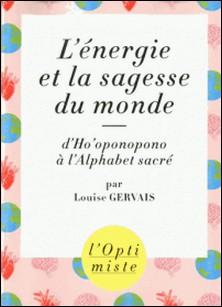L'énergie et la sagesse du monde - D'Ho'oponopono à l'alphabet sacré-Louise Gervais