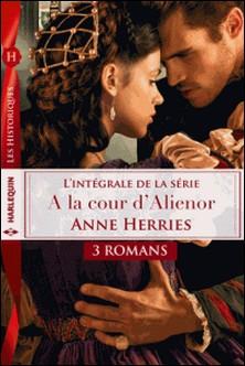 Intégrale Série ''A la cour d'Aliénor'' - Séduite malgré elle - L'honneur d'un chevalier - L'épée et la rose-Anne Herries