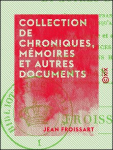 Collection de chroniques, mémoires et autres documents - Pour servir à l'histoire de France, depuis le commencement du XIIIe siècle jusqu'à la mort de Louis XIV-Jean Froissart