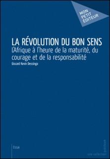 La révolution du bon sens - L'Afrique à l'heure de la maturité, du courage et de la responsabilité-Giscard Kevin Dessinga