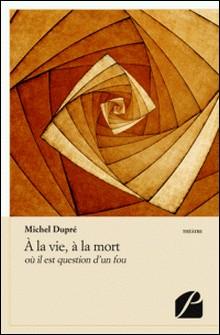 A la vie, à la mort-Michèle Dupré