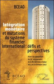 Intégration monétaire et mutations du système financier international : défis et perspectives - Actes du symposium du cinquantième anniversaire de la BCEAO tenu à Dakar les 5 et 6 novembre 2012-BCEAO