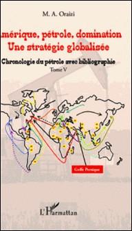 Amérique, pétrole, domination : une stratégie globalisée - Tome 5, Chronologie du pétrole avec bibliographie-M.A. Oraizi