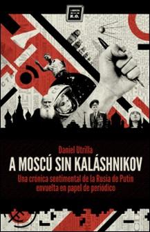 A Moscú sin Kaláshnikov - (Crónica sentimental de la Rusia de Putin envuelta en papel de periódico)-Daniel Utrilla