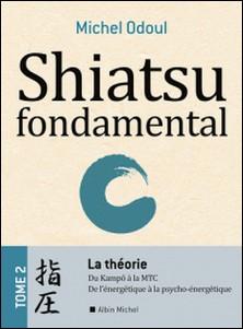 Shiatsu fondamental - tome 2 - La théorie - Du Kampo à la M.T.C.. De l'énergétique à la Psycho-énergétique-Michel Odoul