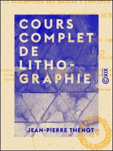 Cours complet de lithographie - Contenant la description des moyens à employer et des accidents à éviter pour dessiner sur pierre-Jean-Pierre Thénot