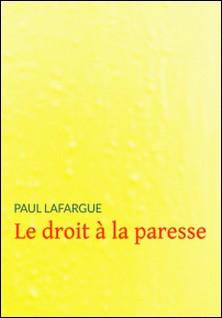 Le droit à la paresse - Réfutation du « Droit au travail » de 1848-Paul Lafargue