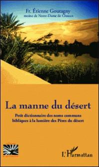 La manne du désert - Petit dictionnaire des noms communs bibliques à la lumière des Pères du désert-Etienne Goutagny