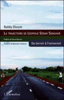 La trajectoire de Léopold Sédar Senghor - Du terroir à l'universel-Baïdy Dioum